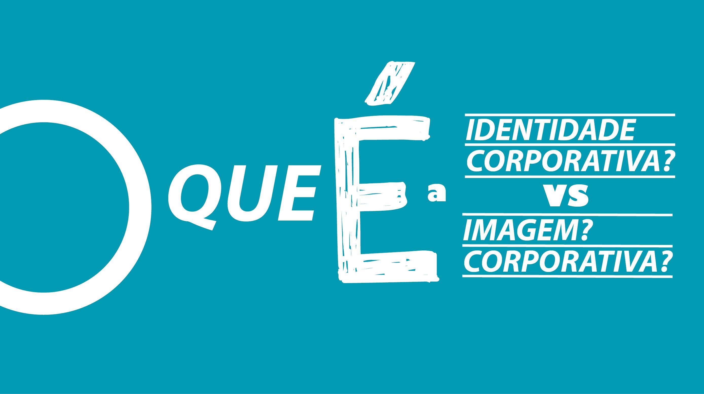 Identidade Corporativa VS Imagem Corporativa